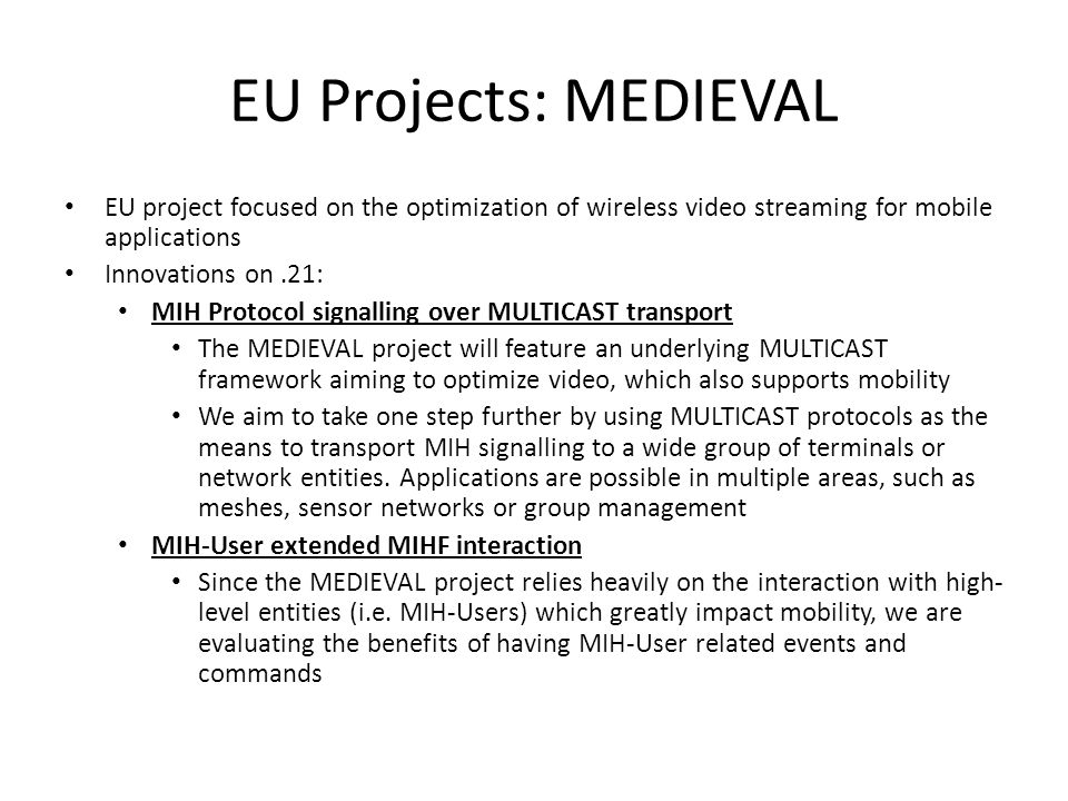 EU Projects: MEDIEVAL EU project focused on the optimization of wireless video streaming for mobile applications Innovations on.21: MIH Protocol signalling over MULTICAST transport The MEDIEVAL project will feature an underlying MULTICAST framework aiming to optimize video, which also supports mobility We aim to take one step further by using MULTICAST protocols as the means to transport MIH signalling to a wide group of terminals or network entities.