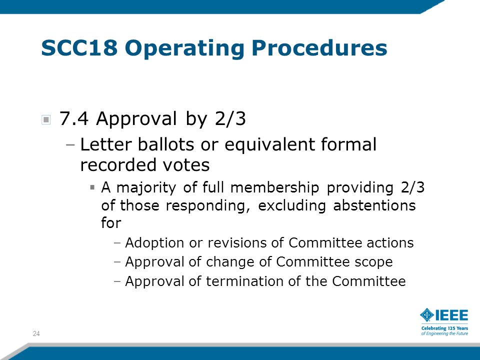24 SCC18 Operating Procedures 7.4 Approval by 2/3 –Letter ballots or equivalent formal recorded votes  A majority of full membership providing 2/3 of