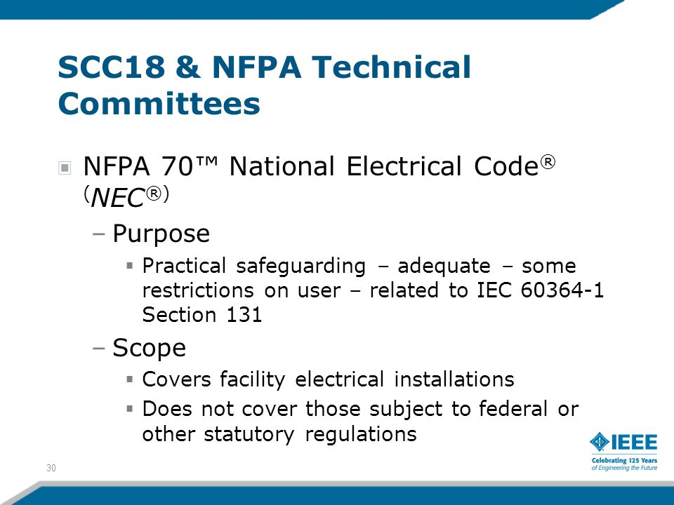 30 SCC18 & NFPA Technical Committees NFPA 70™ National Electrical Code ® ( NEC ®) –Purpose  Practical safeguarding – adequate – some restrictions on