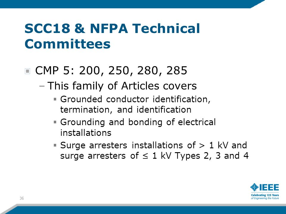 36 SCC18 & NFPA Technical Committees CMP 5: 200, 250, 280, 285 –This family of Articles covers  Grounded conductor identification, termination, and i