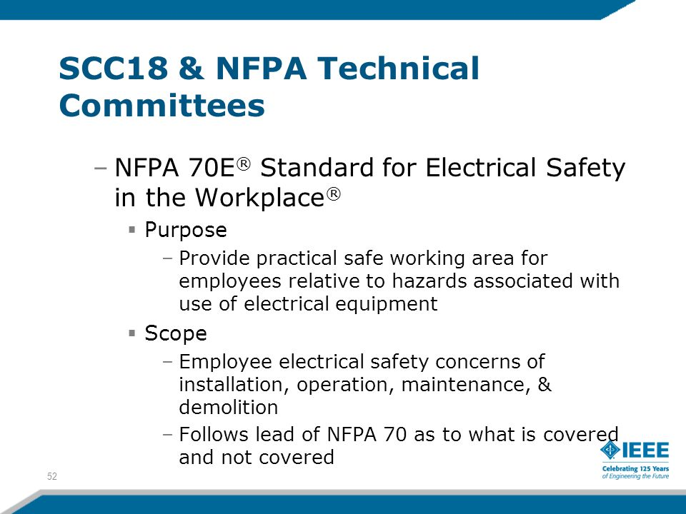 52 SCC18 & NFPA Technical Committees –NFPA 70E ® Standard for Electrical Safety in the Workplace ®  Purpose –Provide practical safe working area for