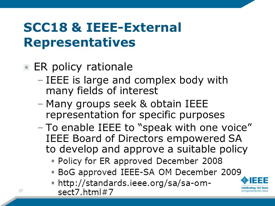 57 SCC18 & IEEE-External Representatives ER policy rationale –IEEE is large and complex body with many fields of interest –Many groups seek & obtain I