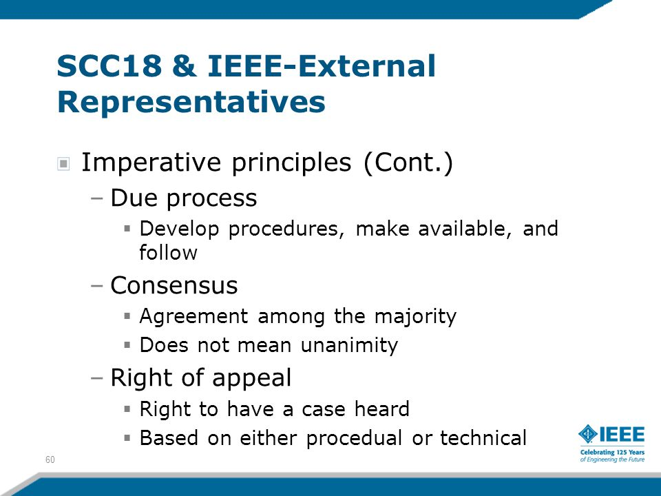 60 SCC18 & IEEE-External Representatives Imperative principles (Cont.) –Due process  Develop procedures, make available, and follow –Consensus  Agre
