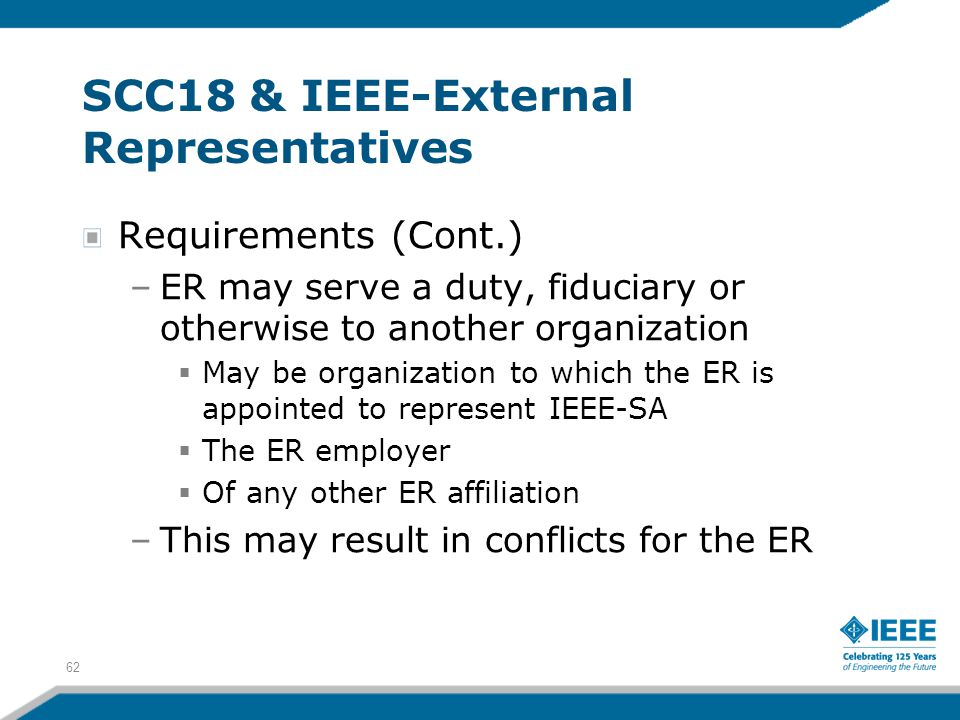 62 SCC18 & IEEE-External Representatives Requirements (Cont.) –ER may serve a duty, fiduciary or otherwise to another organization  May be organizati