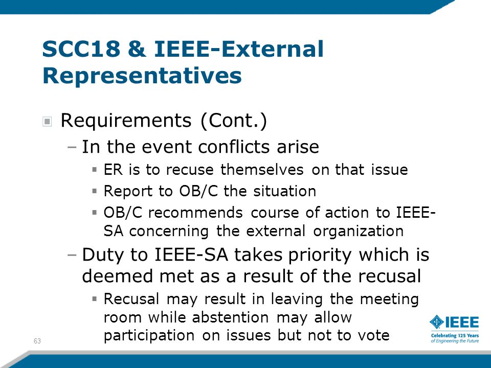 63 SCC18 & IEEE-External Representatives Requirements (Cont.) –In the event conflicts arise  ER is to recuse themselves on that issue  Report to OB/