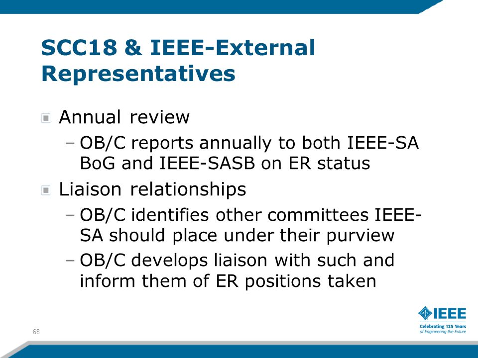 68 SCC18 & IEEE-External Representatives Annual review –OB/C reports annually to both IEEE-SA BoG and IEEE-SASB on ER status Liaison relationships –OB