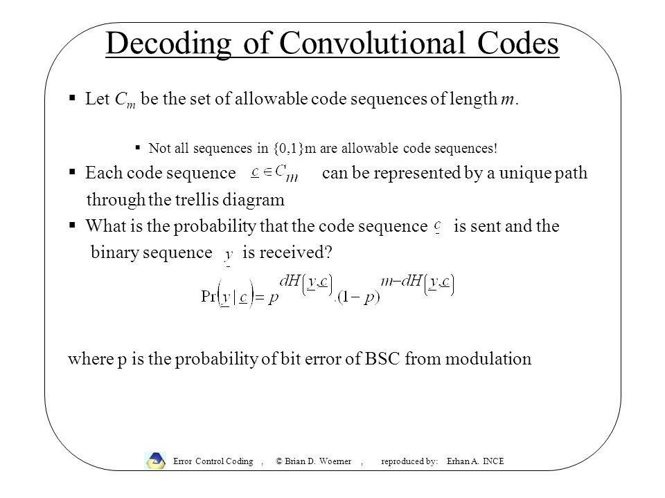 Decoding of Convolutional Codes  Let C m be the set of allowable code sequences of length m.  Not all sequences in {0,1}m are allowable code sequenc
