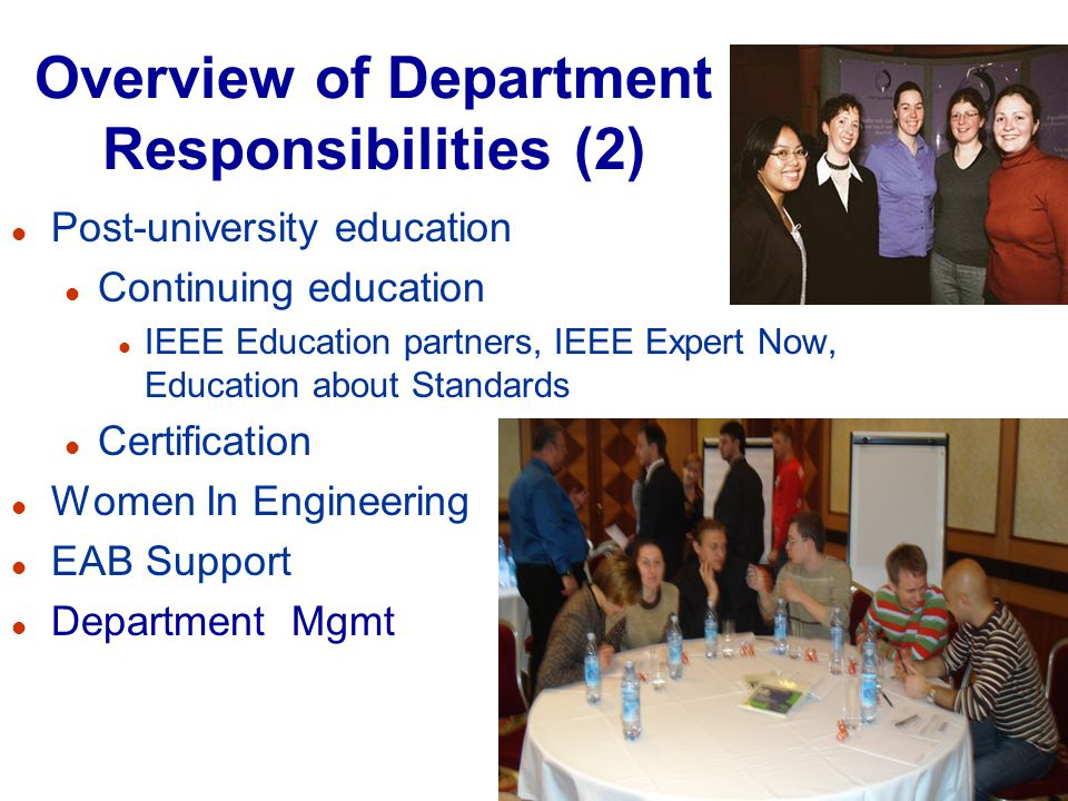 Overview of Department Responsibilities (2) l Post-university education l Continuing education l IEEE Education partners, IEEE Expert Now, Education about Standards l Certification l Women In Engineering l EAB Support l Department Mgmt