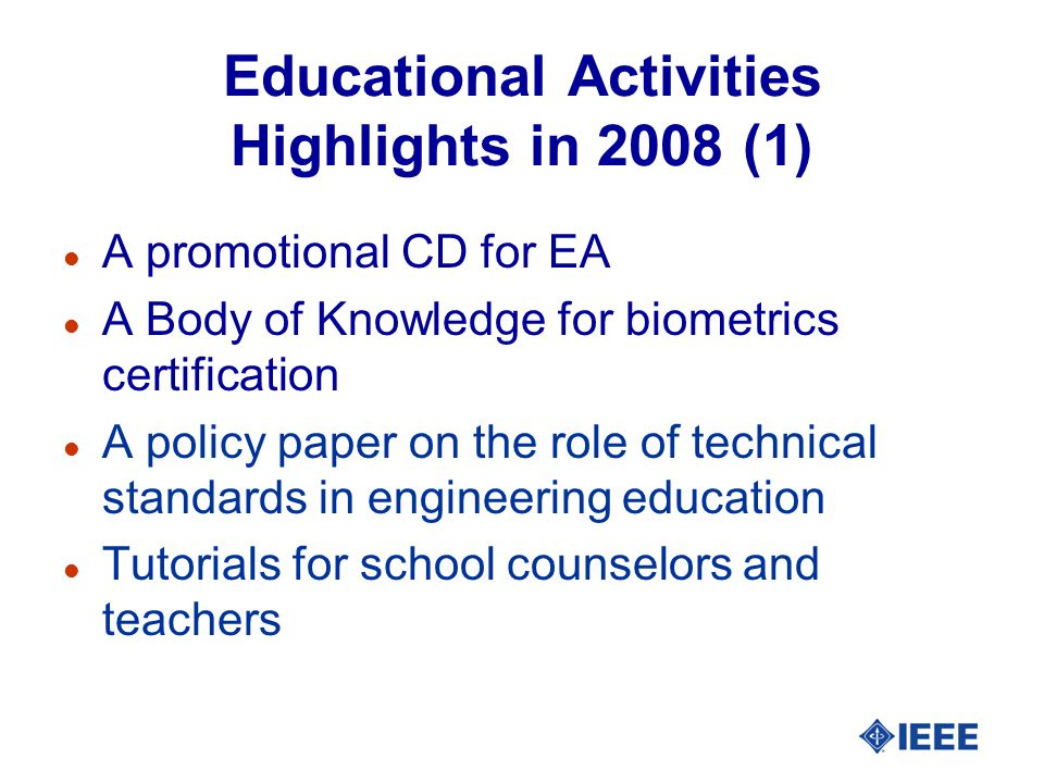 Educational Activities Highlights in 2008 (1) l A promotional CD for EA l A Body of Knowledge for biometrics certification l A policy paper on the role of technical standards in engineering education l Tutorials for school counselors and teachers