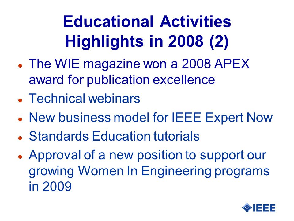 Educational Activities Highlights in 2008 (2) l The WIE magazine won a 2008 APEX award for publication excellence l Technical webinars l New business model for IEEE Expert Now l Standards Education tutorials l Approval of a new position to support our growing Women In Engineering programs in 2009