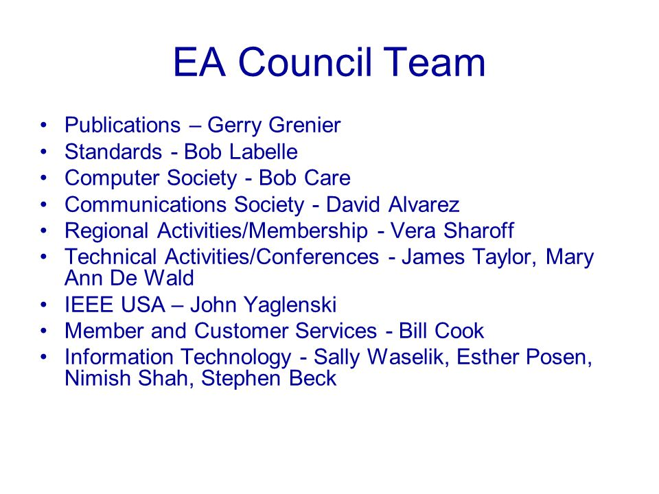 EA Council Charter Define IEEE Enterprise Architecture standards Build consensus across departments on common application platforms, tools and infrastructure components Collaborate and build synergies across our technology platforms aligned with our IEEE Goals and Objectives