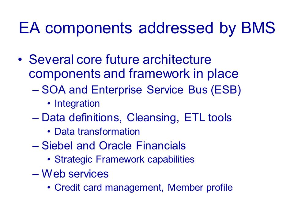 EA components addressed by BMS Several core future architecture components and framework in place –SOA and Enterprise Service Bus (ESB) Integration –Data definitions, Cleansing, ETL tools Data transformation –Siebel and Oracle Financials Strategic Framework capabilities –Web services Credit card management, Member profile