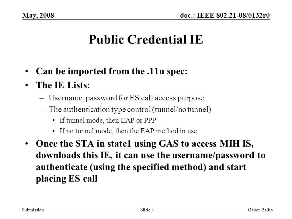 doc.: IEEE 802.21-08/0132r0 Submission May, 2008 Gabor BajkoSlide 3 Public Credential IE Can be imported from the.11u spec: The IE Lists: –Username, password for ES call access purpose –The authentication type control (tunnel/no tunnel) If tunnel mode, then EAP or PPP If no tunnel mode, then the EAP method in use Once the STA in state1 using GAS to access MIH IS, downloads this IE, it can use the username/password to authenticate (using the specified method) and start placing ES call