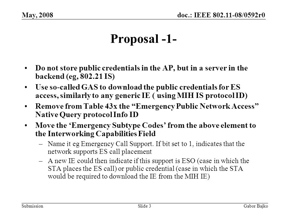 doc.: IEEE 802.11-08/0592r0 Submission May, 2008 Gabor BajkoSlide 3 Proposal -1- Do not store public credentials in the AP, but in a server in the backend (eg, 802.21 IS) Use so-called GAS to download the public credentials for ES access, similarly to any generic IE ( using MIH IS protocol ID) Remove from Table 43x the Emergency Public Network Access Native Query protocol Info ID Move the 'Emergency Subtype Codes' from the above element to the Interworking Capabilities Field –Name it eg Emergency Call Support.