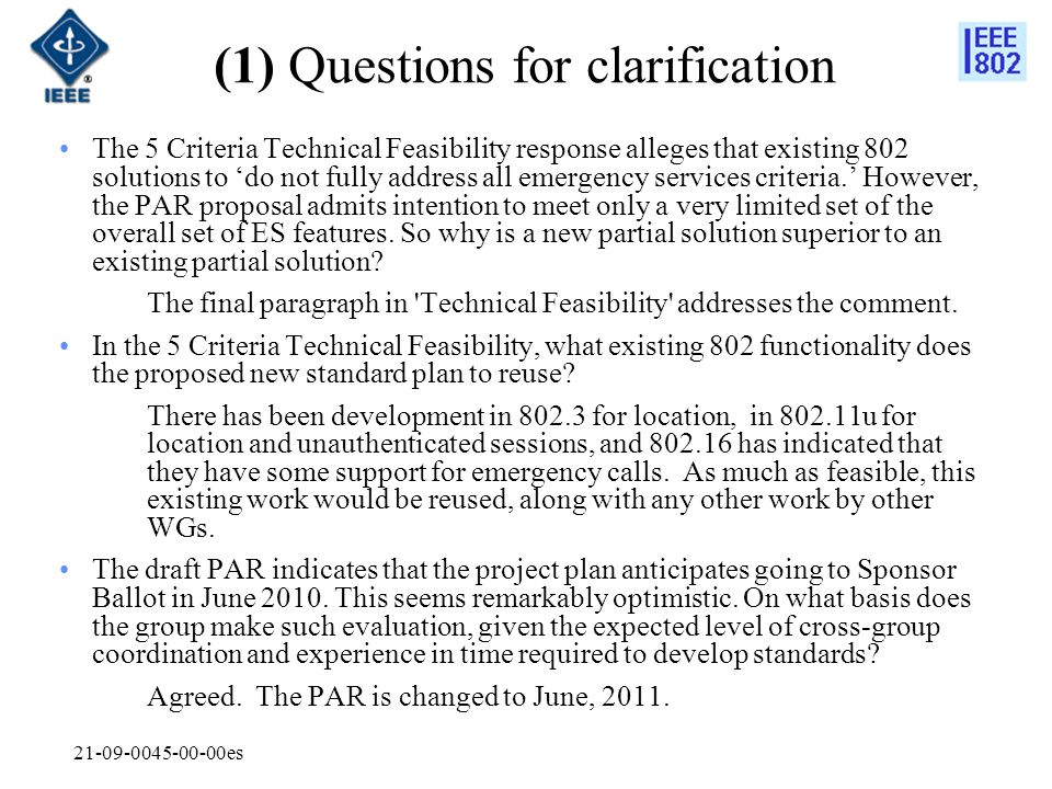 21-09-0045-00-00es (1) Questions for clarification The 5 Criteria Technical Feasibility response alleges that existing 802 solutions to 'do not fully address all emergency services criteria.' However, the PAR proposal admits intention to meet only a very limited set of the overall set of ES features.