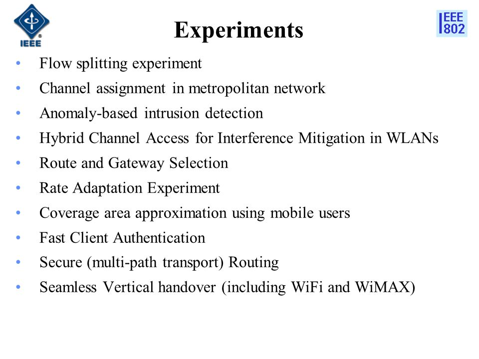 Experiments Flow splitting experiment Channel assignment in metropolitan network Anomaly-based intrusion detection Hybrid Channel Access for Interference Mitigation in WLANs Route and Gateway Selection Rate Adaptation Experiment Coverage area approximation using mobile users Fast Client Authentication Secure (multi-path transport) Routing Seamless Vertical handover (including WiFi and WiMAX)
