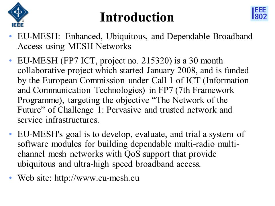 Introduction EU-MESH: Enhanced, Ubiquitous, and Dependable Broadband Access using MESH Networks EU-MESH (FP7 ICT, project no.