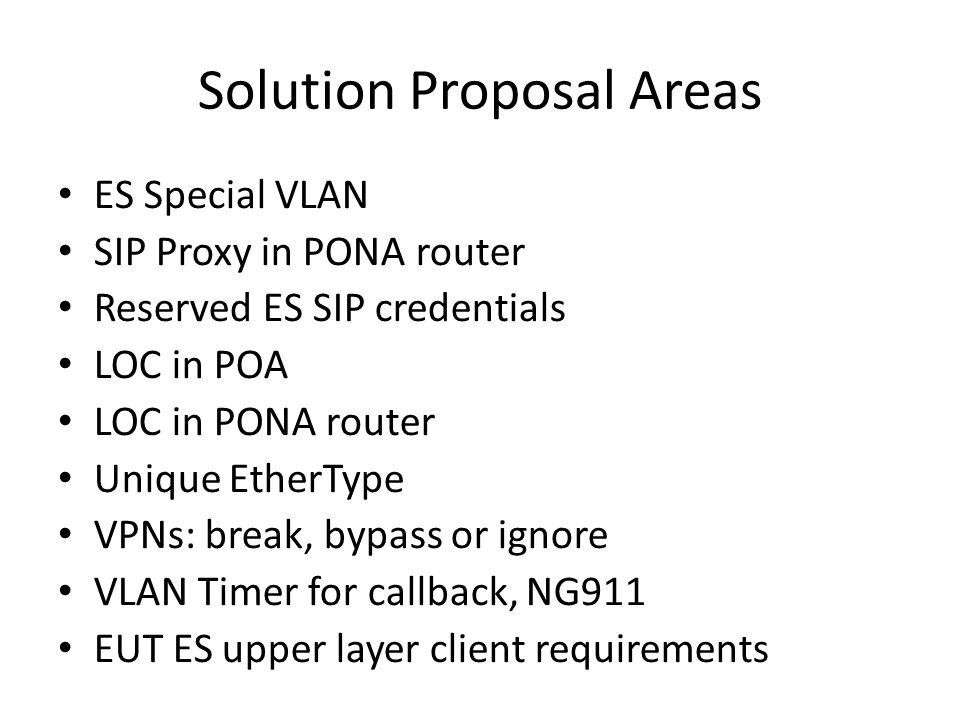 Solution Proposal Areas ES Special VLAN SIP Proxy in PONA router Reserved ES SIP credentials LOC in POA LOC in PONA router Unique EtherType VPNs: break, bypass or ignore VLAN Timer for callback, NG911 EUT ES upper layer client requirements