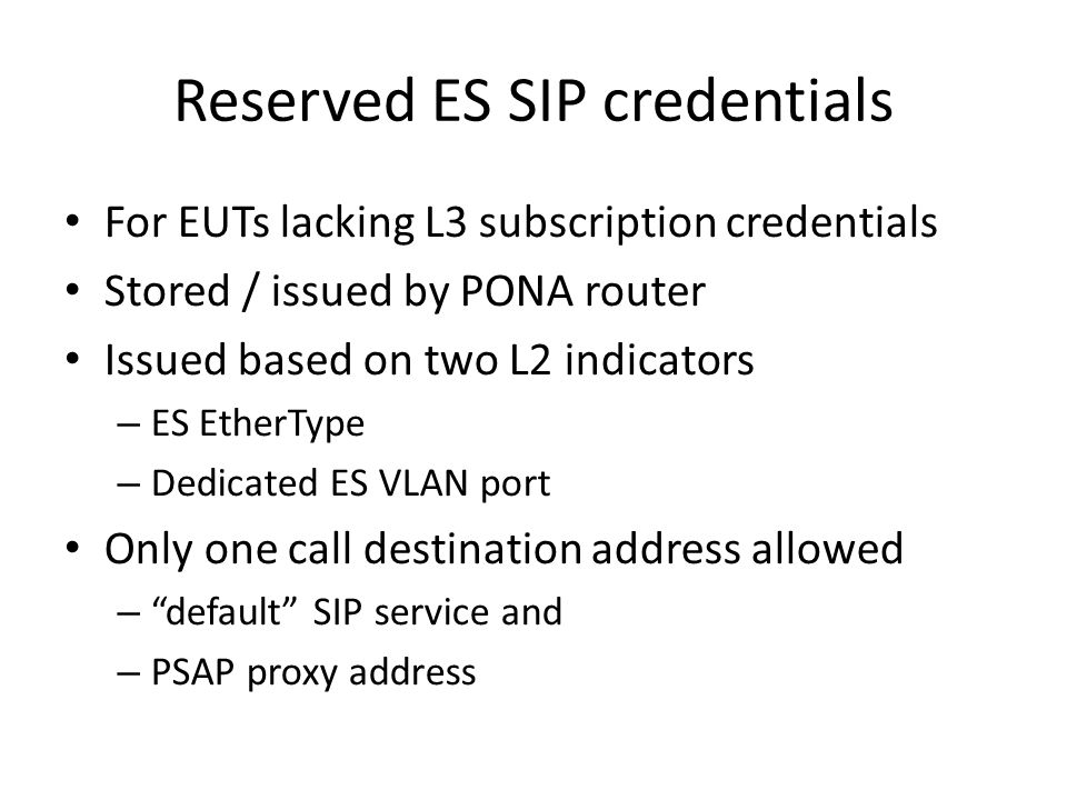 Reserved ES SIP credentials For EUTs lacking L3 subscription credentials Stored / issued by PONA router Issued based on two L2 indicators – ES EtherType – Dedicated ES VLAN port Only one call destination address allowed – default SIP service and – PSAP proxy address