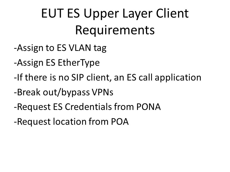 EUT ES Upper Layer Client Requirements -Assign to ES VLAN tag -Assign ES EtherType -If there is no SIP client, an ES call application -Break out/bypass VPNs -Request ES Credentials from PONA -Request location from POA
