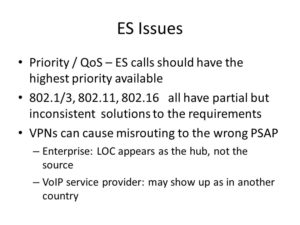 ES Issues Priority / QoS – ES calls should have the highest priority available 802.1/3, 802.11, 802.16 all have partial but inconsistent solutions to