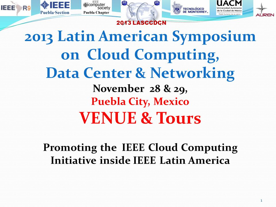2013 LASCCDCN 1 2013 Latin American Symposium on Cloud Computing, Data Center & Networking November 28 & 29, Puebla City, Mexico VENUE & Tours Promoting the IEEE Cloud Computing Initiative inside IEEE Latin America