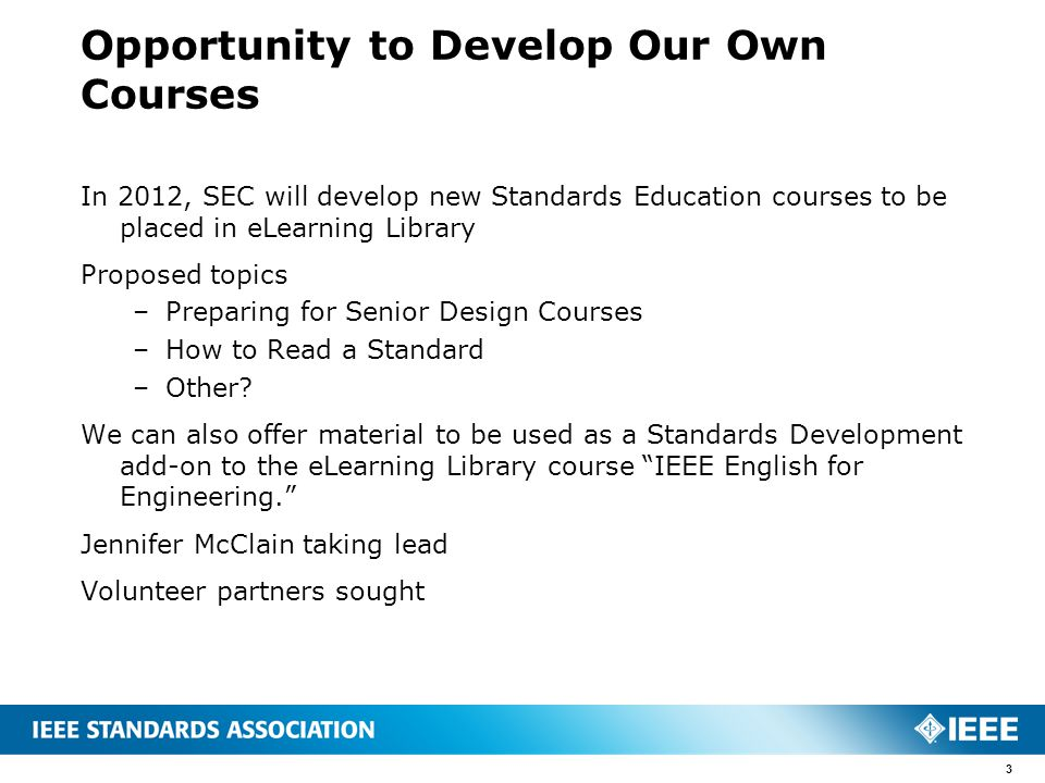 Opportunity to Develop Our Own Courses In 2012, SEC will develop new Standards Education courses to be placed in eLearning Library Proposed topics –Preparing for Senior Design Courses –How to Read a Standard –Other.