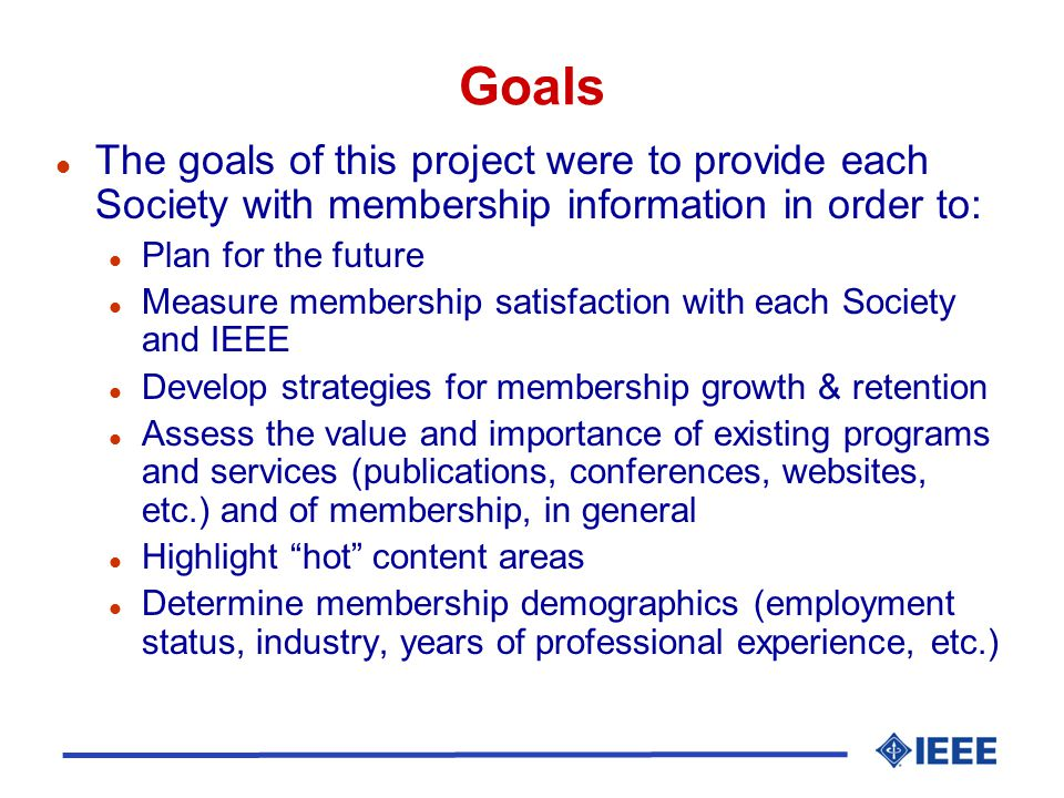 Goals l The goals of this project were to provide each Society with membership information in order to: l Plan for the future l Measure membership satisfaction with each Society and IEEE l Develop strategies for membership growth & retention l Assess the value and importance of existing programs and services (publications, conferences, websites, etc.) and of membership, in general l Highlight hot content areas l Determine membership demographics (employment status, industry, years of professional experience, etc.)