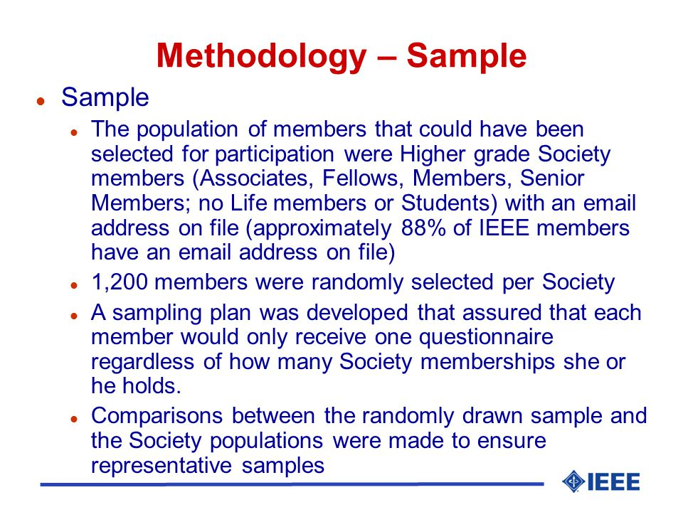 Methodology – Sample l Sample l The population of members that could have been selected for participation were Higher grade Society members (Associates, Fellows, Members, Senior Members; no Life members or Students) with an email address on file (approximately 88% of IEEE members have an email address on file) l 1,200 members were randomly selected per Society l A sampling plan was developed that assured that each member would only receive one questionnaire regardless of how many Society memberships she or he holds.