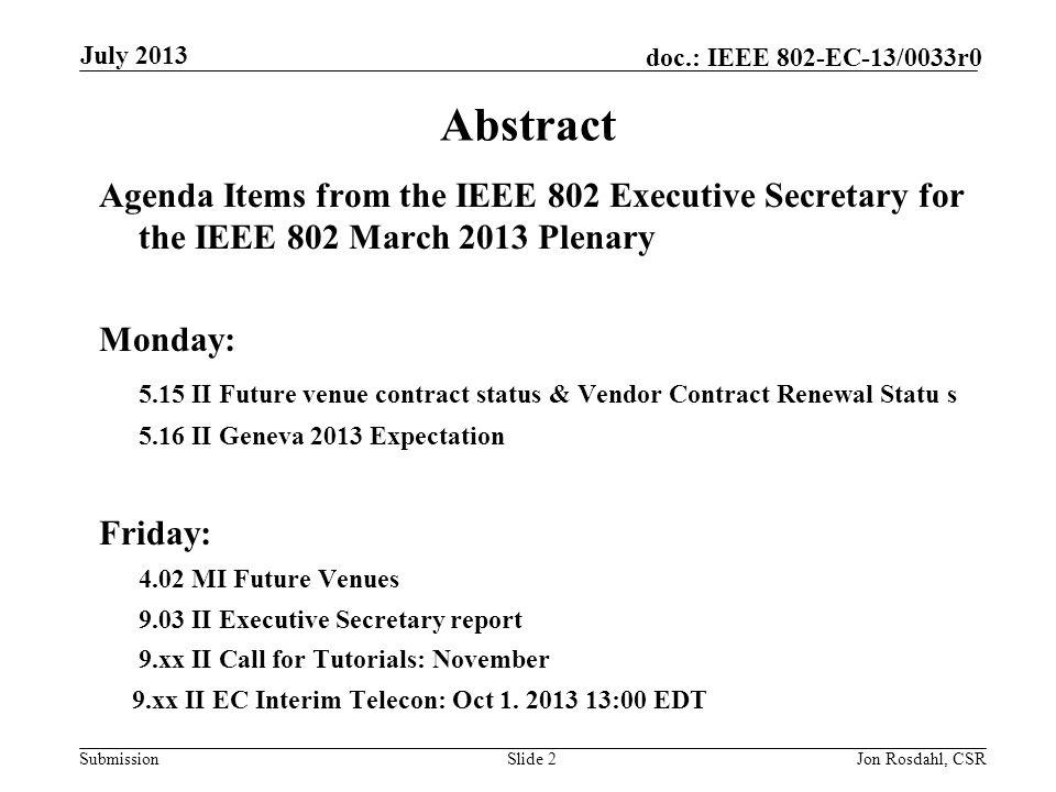 Submission doc.: IEEE 802-EC-13/0033r0July 2013 Jon Rosdahl, CSRSlide 3 Monday Agenda Items 5.15 II Future venue contract status & Vendor Contract Renewal Status 5.16 II Geneva 2013 Expectation