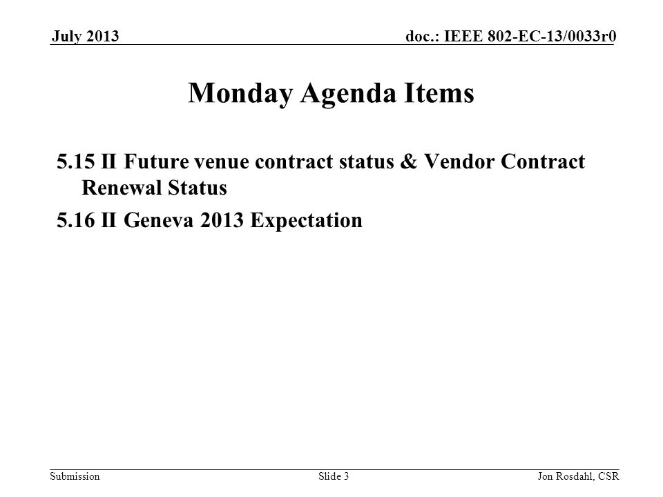 Submission doc.: IEEE 802-EC-13/0033r0July 2013 Jon Rosdahl, CSRSlide 3 Monday Agenda Items 5.15 II Future venue contract status & Vendor Contract Renewal Status 5.16 II Geneva 2013 Expectation