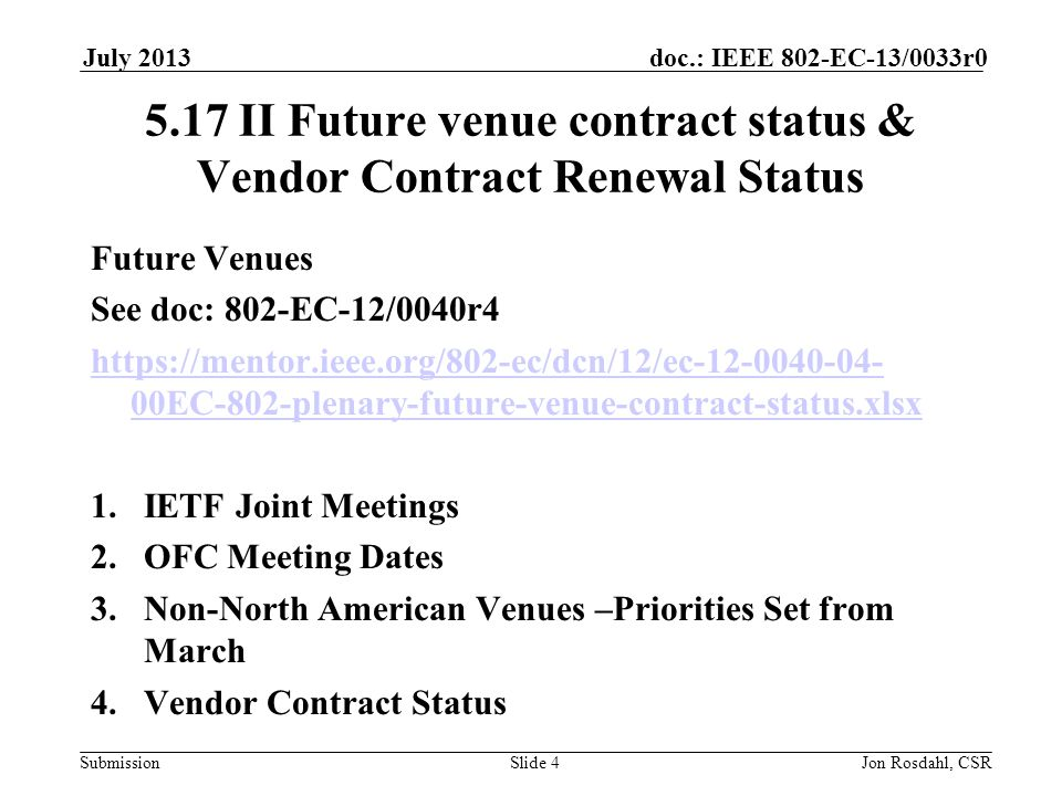 Submission doc.: IEEE 802-EC-13/0033r0July 2013 Jon Rosdahl, CSRSlide 4 5.17 II Future venue contract status & Vendor Contract Renewal Status Future Venues See doc: 802-EC-12/0040r4 https://mentor.ieee.org/802-ec/dcn/12/ec-12-0040-04- 00EC-802-plenary-future-venue-contract-status.xlsx 1.IETF Joint Meetings 2.OFC Meeting Dates 3.Non-North American Venues –Priorities Set from March 4.Vendor Contract Status