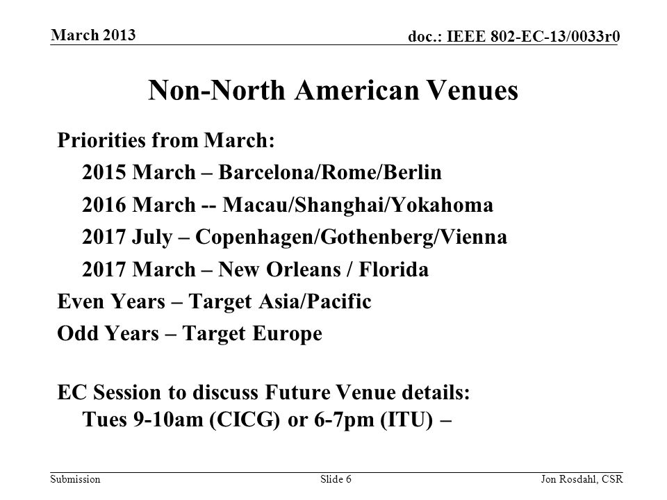 Submission doc.: IEEE 802-EC-13/0033r0 Non-North American Venues Priorities from March: 2015 March – Barcelona/Rome/Berlin 2016 March -- Macau/Shanghai/Yokahoma 2017 July – Copenhagen/Gothenberg/Vienna 2017 March – New Orleans / Florida Even Years – Target Asia/Pacific Odd Years – Target Europe EC Session to discuss Future Venue details: Tues 9-10am (CICG) or 6-7pm (ITU) – Slide 6Jon Rosdahl, CSR March 2013