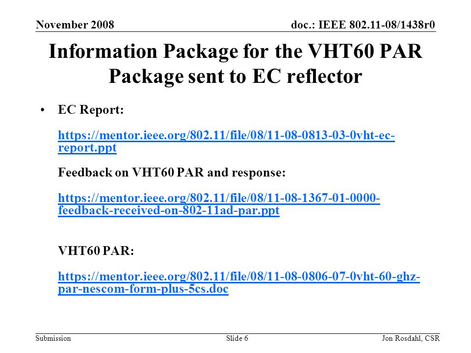 doc.: IEEE 802.11-08/1438r0 Submission November 2008 Jon Rosdahl, CSRSlide 7 Background for VHT 60 PAR request Believing that the PAR and Five Criteria contained in the documents referenced below meet IEEE-SA guidelines, Request that the updated PAR and Five Criteria contained in 11-08/806r7 be sent to IEEE 802 Executive Committee (EC) for EC approval to submit to NesCom.