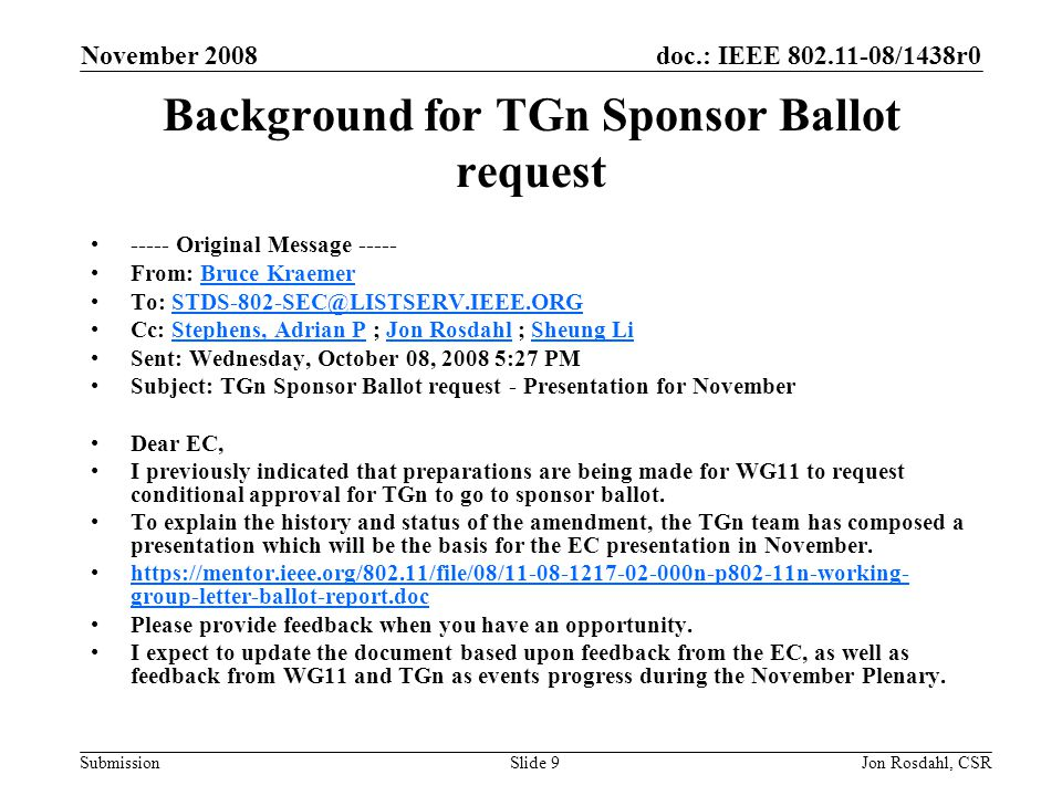doc.: IEEE /1438r0 Submission November 2008 Jon Rosdahl, CSRSlide 9 Background for TGn Sponsor Ballot request Original Message From: Bruce KraemerBruce Kraemer To: Cc: Stephens, Adrian P ; Jon Rosdahl ; Sheung LiStephens, Adrian PJon RosdahlSheung Li Sent: Wednesday, October 08, :27 PM Subject: TGn Sponsor Ballot request - Presentation for November Dear EC, I previously indicated that preparations are being made for WG11 to request conditional approval for TGn to go to sponsor ballot.
