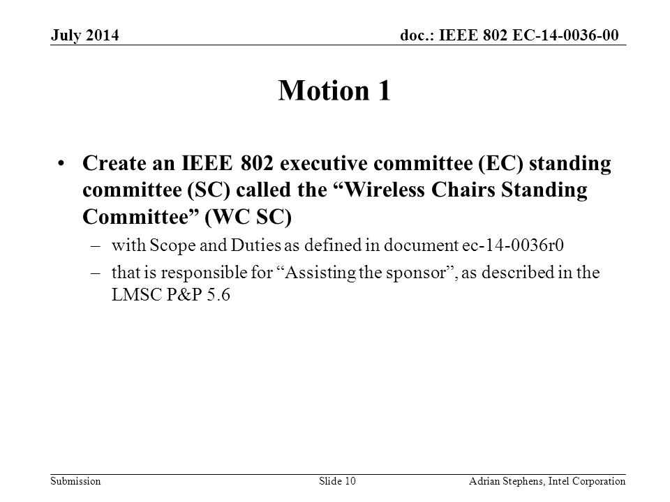 doc.: IEEE 802 EC-14-0036-00 Submission Motion 1 Create an IEEE 802 executive committee (EC) standing committee (SC) called the Wireless Chairs Standing Committee (WC SC) –with Scope and Duties as defined in document ec-14-0036r0 –that is responsible for Assisting the sponsor , as described in the LMSC P&P 5.6 July 2014 Adrian Stephens, Intel CorporationSlide 10