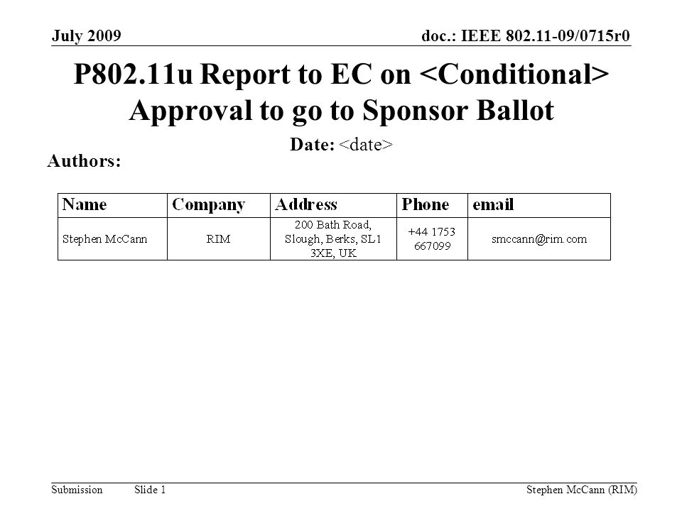 doc.: IEEE /0715r0 Submission July 2009 Stephen McCann (RIM) Slide 1 P802.11u Report to EC on Approval to go to Sponsor Ballot Date: Authors: