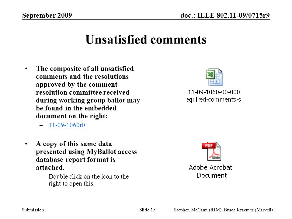 doc.: IEEE 802.11-09/0715r9 Submission September 2009 Stephen McCann (RIM), Bruce Kraemer (Marvell) Unsatisfied comments The composite of all unsatisfied comments and the resolutions approved by the comment resolution committee received during working group ballot may be found in the embedded document on the right: –11-09-1060r011-09-1060r0 A copy of this same data presented using MyBallot access database report format is attached.