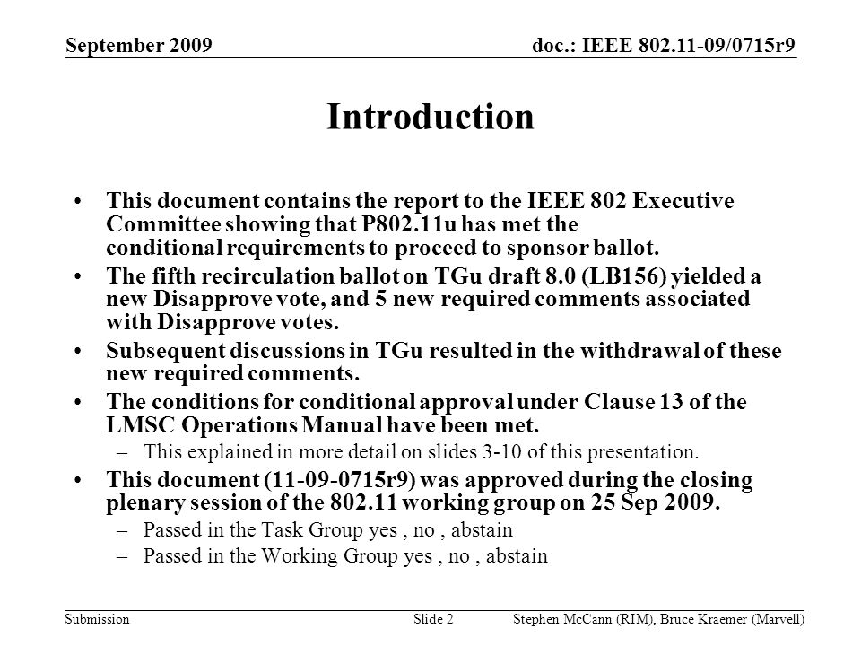 doc.: IEEE 802.11-09/0715r9 Submission September 2009 Stephen McCann (RIM), Bruce Kraemer (Marvell) Introduction This document contains the report to the IEEE 802 Executive Committee showing that P802.11u has met the conditional requirements to proceed to sponsor ballot.