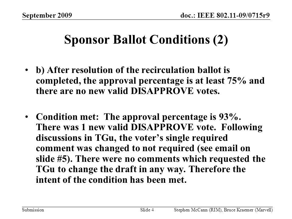 doc.: IEEE 802.11-09/0715r9 Submission September 2009 Stephen McCann (RIM), Bruce Kraemer (Marvell) Sponsor Ballot Conditions (2) b) After resolution of the recirculation ballot is completed, the approval percentage is at least 75% and there are no new valid DISAPPROVE votes.