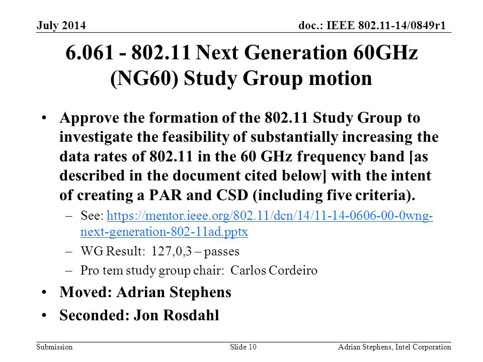 doc.: IEEE 802.11-14/0849r1 Submission 6.061 - 802.11 Next Generation 60GHz (NG60) Study Group motion Approve the formation of the 802.11 Study Group to investigate the feasibility of substantially increasing the data rates of 802.11 in the 60 GHz frequency band [as described in the document cited below] with the intent of creating a PAR and CSD (including five criteria).