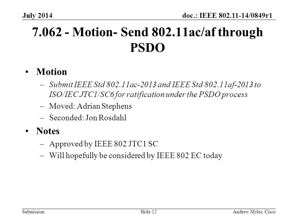 doc.: IEEE 802.11-14/0849r1 Submission 7.062 - Motion- Send 802.11ac/af through PSDO Motion –Submit IEEE Std 802.11ac-2013 and IEEE Std 802.11af-2013 to ISO/IEC JTC1/SC6 for ratification under the PSDO process –Moved: Adrian Stephens –Seconded: Jon Rosdahl Notes –Approved by IEEE 802 JTC1 SC –Will hopefully be considered by IEEE 802 EC today July 2014 Andrew Myles, CiscoSlide 12