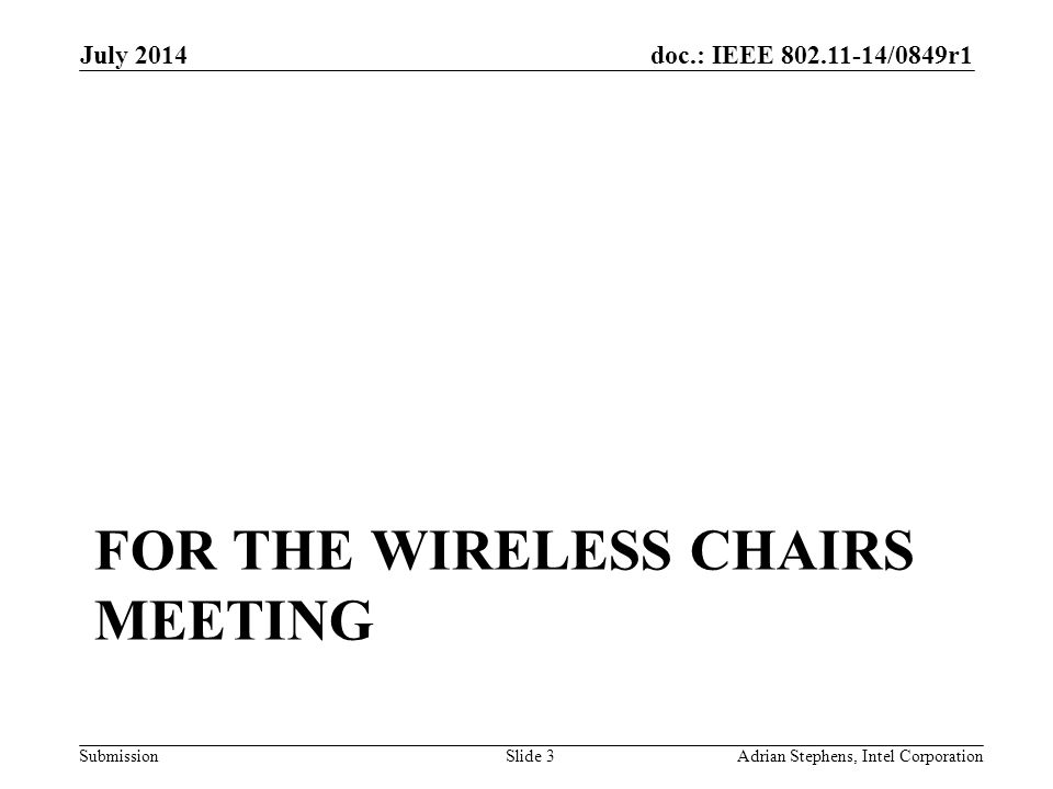 doc.: IEEE 802.11-14/0849r1 Submission FOR THE WIRELESS CHAIRS MEETING July 2014 Adrian Stephens, Intel CorporationSlide 3