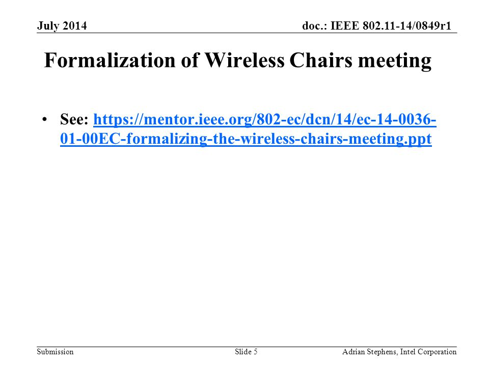 doc.: IEEE 802.11-14/0849r1 Submission Formalization of Wireless Chairs meeting See: https://mentor.ieee.org/802-ec/dcn/14/ec-14-0036- 01-00EC-formalizing-the-wireless-chairs-meeting.ppthttps://mentor.ieee.org/802-ec/dcn/14/ec-14-0036- 01-00EC-formalizing-the-wireless-chairs-meeting.ppt July 2014 Adrian Stephens, Intel CorporationSlide 5