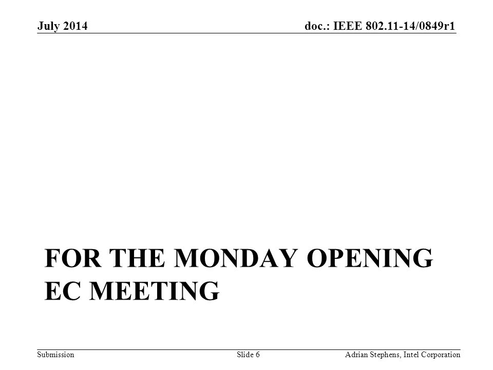 doc.: IEEE 802.11-14/0849r1 Submission FOR THE MONDAY OPENING EC MEETING July 2014 Adrian Stephens, Intel CorporationSlide 6