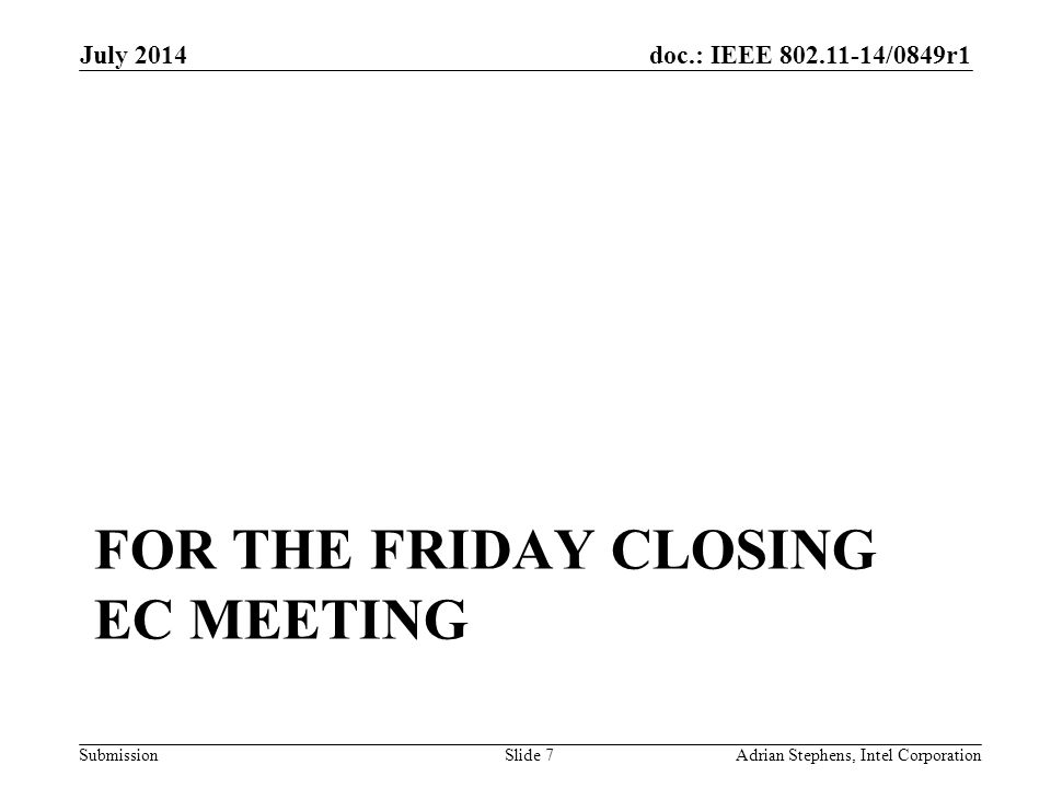 doc.: IEEE 802.11-14/0849r1 Submission FOR THE FRIDAY CLOSING EC MEETING July 2014 Adrian Stephens, Intel CorporationSlide 7