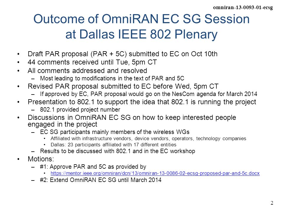 omniran-13-0093-01-ecsg 3 For further discussion: Wish-list for TG Operations OmniRAN TG* SHOULD meet at interims with the IEEE 802 Wireless WGs –OmniRAN TG MAY decide to meet at 802.1 interims when appropriate Alignment of meeting schedules –Avoid scheduling OmniRAN at plenary meeting slots of other WGs Communications to the other WGs –Liaison representative for each of the WGs Arrangement of agenda for joint meetings –Focused feedback on specific issues from other WGs –Define precisely the question, which should be discussed and clarified.