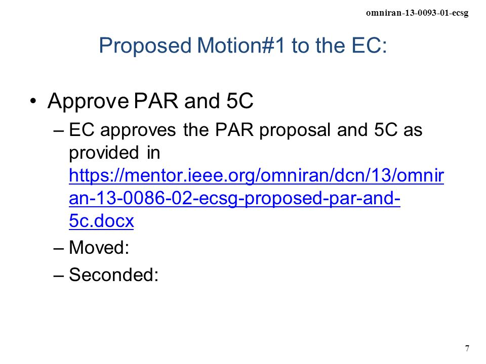 omniran-13-0093-01-ecsg 7 Proposed Motion#1 to the EC: Approve PAR and 5C –EC approves the PAR proposal and 5C as provided in https://mentor.ieee.org/omniran/dcn/13/omnir an-13-0086-02-ecsg-proposed-par-and- 5c.docx https://mentor.ieee.org/omniran/dcn/13/omnir an-13-0086-02-ecsg-proposed-par-and- 5c.docx –Moved: –Seconded: