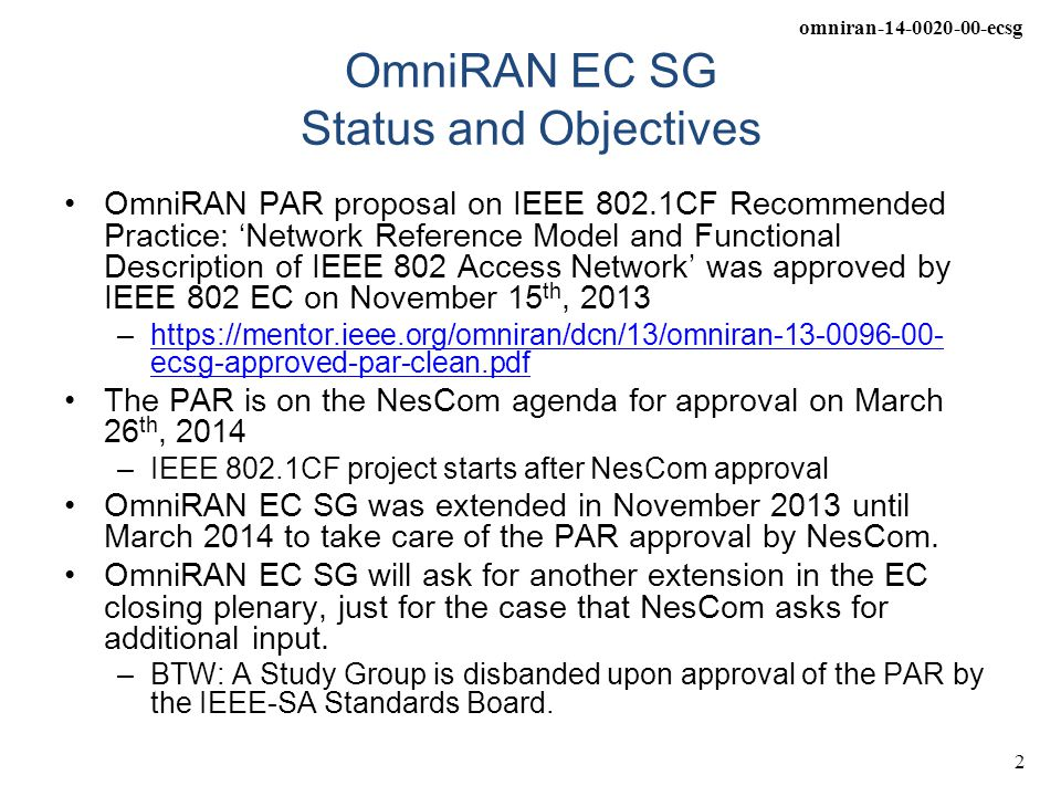 omniran-14-0020-00-ecsg 2 OmniRAN EC SG Status and Objectives OmniRAN PAR proposal on IEEE 802.1CF Recommended Practice: 'Network Reference Model and Functional Description of IEEE 802 Access Network' was approved by IEEE 802 EC on November 15 th, 2013 –https://mentor.ieee.org/omniran/dcn/13/omniran-13-0096-00- ecsg-approved-par-clean.pdfhttps://mentor.ieee.org/omniran/dcn/13/omniran-13-0096-00- ecsg-approved-par-clean.pdf The PAR is on the NesCom agenda for approval on March 26 th, 2014 –IEEE 802.1CF project starts after NesCom approval OmniRAN EC SG was extended in November 2013 until March 2014 to take care of the PAR approval by NesCom.