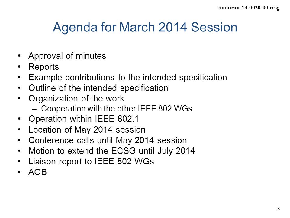 omniran-14-0020-00-ecsg 3 Agenda for March 2014 Session Approval of minutes Reports Example contributions to the intended specification Outline of the intended specification Organization of the work –Cooperation with the other IEEE 802 WGs Operation within IEEE 802.1 Location of May 2014 session Conference calls until May 2014 session Motion to extend the ECSG until July 2014 Liaison report to IEEE 802 WGs AOB